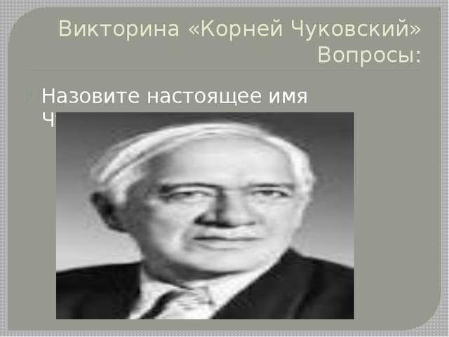 Викторина «Корней Чуковский» Вопросы: Назовите настоящее имя Чуковского.