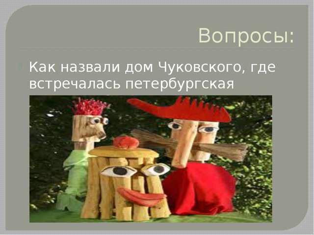 Вопросы: Как назвали дом Чуковского, где встречалась петербургская молодежь?