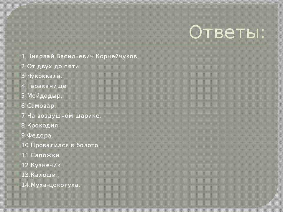 Ответы: 1.Николай Васильевич Корнейчуков. 2.От двух до пяти. 3.Чукоккала. 4.Т...
