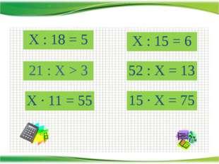 http://aida.ucoz.ru Х : 18 = 5 Х · 11 = 55 21 : Х > 3 52 : Х = 13 Х : 15 = 6