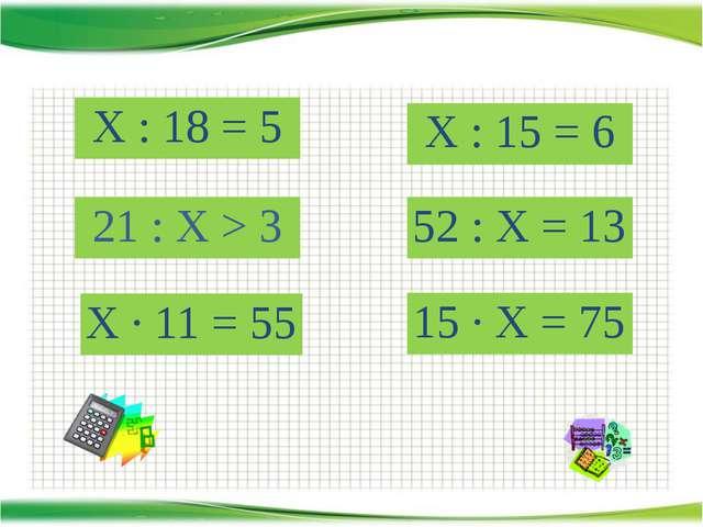 http://aida.ucoz.ru Х : 18 = 5 Х · 11 = 55 21 : Х > 3 52 : Х = 13 Х : 15 = 6...