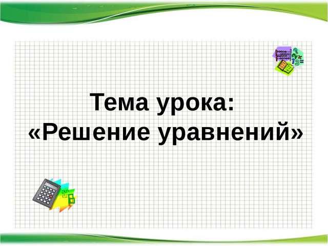 http://aida.ucoz.ru Тема урока: «Решение уравнений»