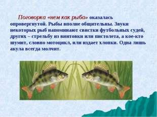 Поговорка «нем как рыба» оказалась опровергнутой. Рыбы вполне общительны. Зв