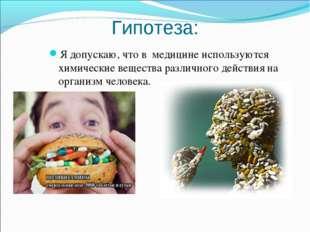 Гипотеза: Я допускаю, что в медицине используются химические вещества различн
