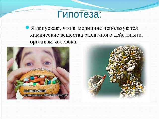Гипотеза: Я допускаю, что в медицине используются химические вещества различн...