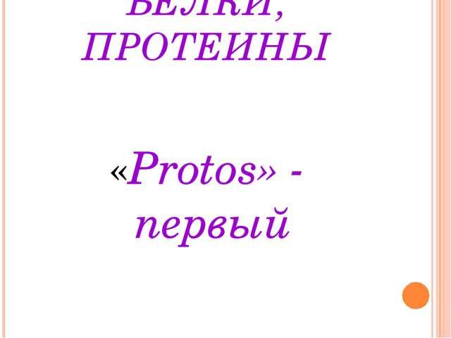 БЕЛКИ, ПРОТЕИНЫ «Protos» - первый
