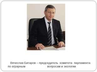 Вячеслав Битаров – председатель комитета парламента по аграрным вопросам и