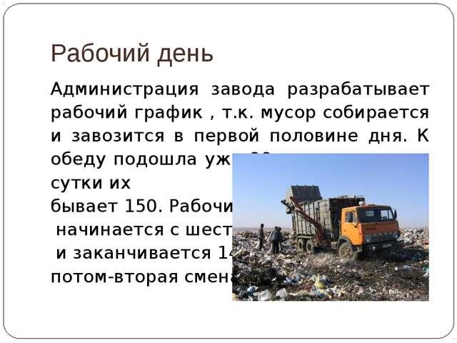 Рабочий день Администрация завода разрабатывает рабочий график , т.к. мусор с...