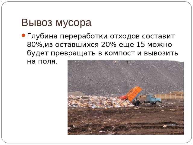 Вывоз мусора Глубина переработки отходов составит 80%,из оставшихся 20% еще 1...