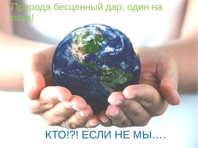Природа бесценный дар, один на всех! КТО!?! ЕСЛИ НЕ МЫ….