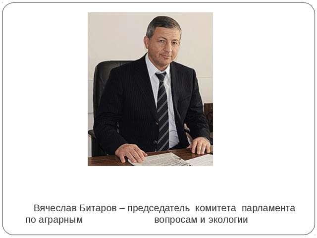Вячеслав Битаров – председатель комитета парламента по аграрным вопросам и...