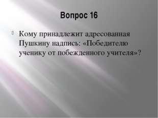 Вопрос 16 Кому принадлежит адресованная Пушкину надпись: «Победителю ученику