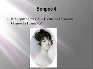 Вопрос 4 Кем приходится А.С.Пушкину Надежда Осиповна Ганнибал?