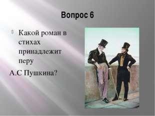 Вопрос 6 Какой роман в стихах принадлежит перу А.С Пушкина?