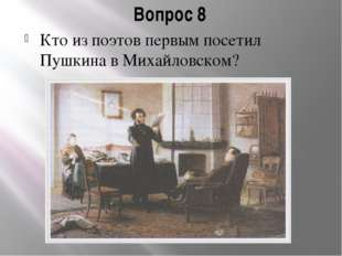 Вопрос 8 Кто из поэтов первым посетил Пушкина в Михайловском?