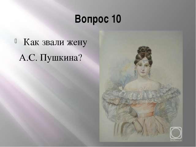 Вопрос 10 Как звали жену А.С. Пушкина?