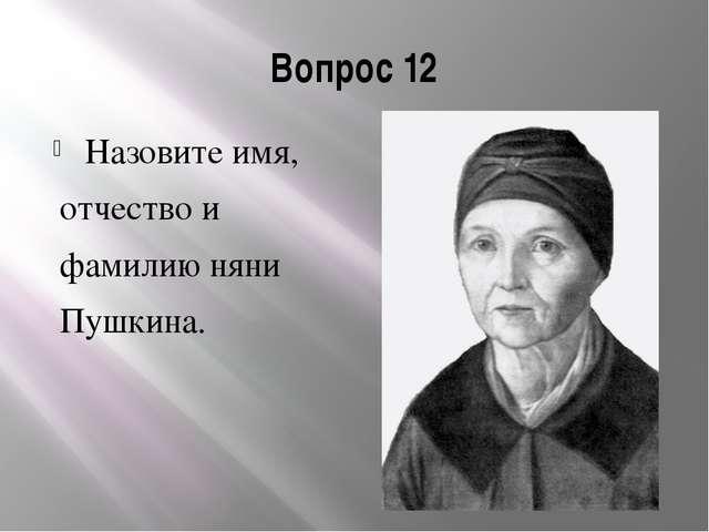 Вопрос 12 Назовите имя, отчество и фамилию няни Пушкина.