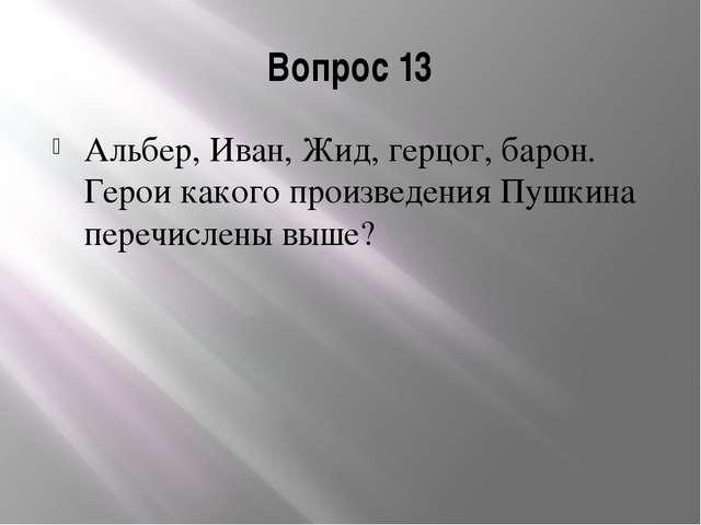 Вопрос 13 Альбер, Иван, Жид, герцог, барон. Герои какого произведения Пушкина...