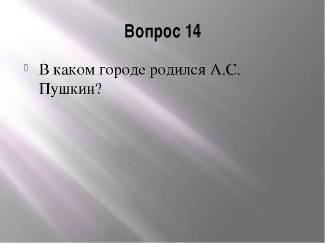 Вопрос 14 В каком городе родился А.С. Пушкин?