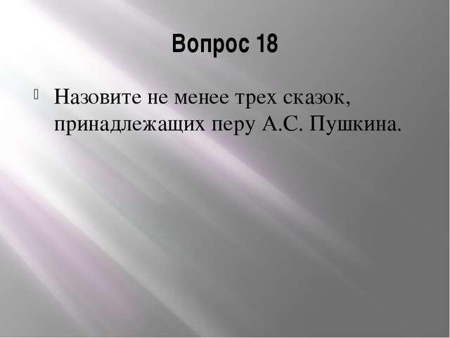 Вопрос 18 Назовите не менее трех сказок, принадлежащих перу А.С. Пушкина.