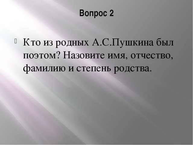 Вопрос 2 Кто из родных А.С.Пушкина был поэтом? Назовите имя, отчество, фамили...
