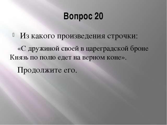 Вопрос 20 Из какого произведения строчки: «С дружиной своей в цареградской бр...