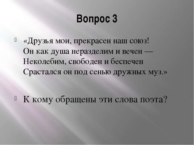 Вопрос 3 «Друзья мои, прекрасен наш союз! Он как душа неразделим и вечен — Не...