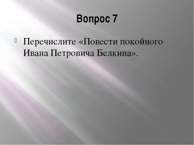 Вопрос 7 Перечислите «Повести покойного Ивана Петровича Белкина».