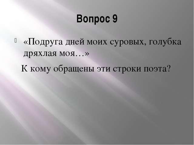 Вопрос 9 «Подруга дней моих суровых, голубка дряхлая моя…» К кому обращены эт...