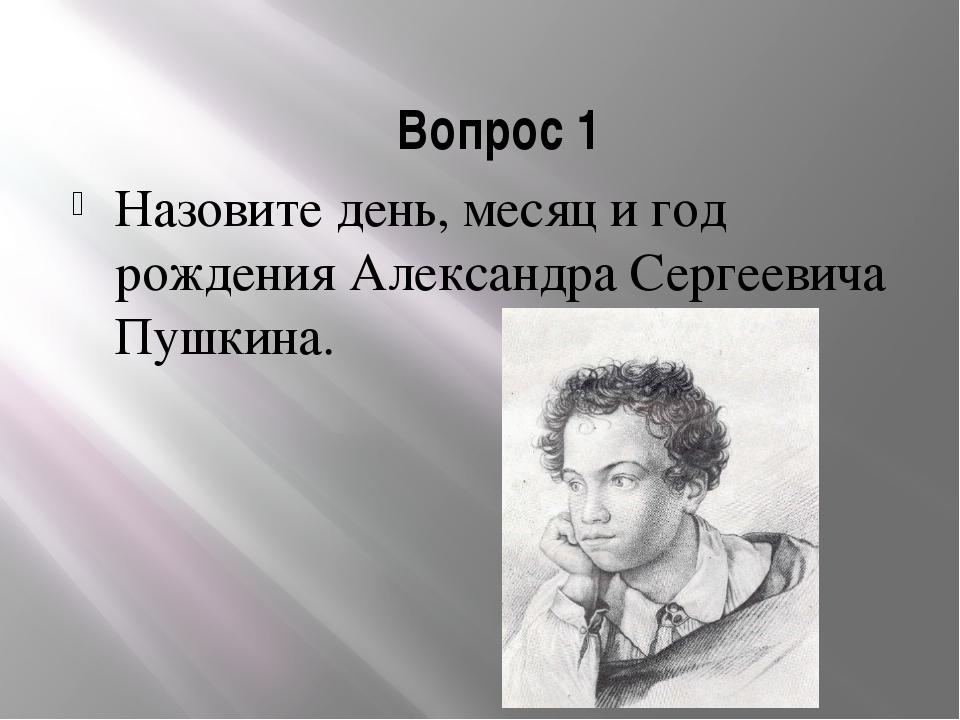 Вопрос 1 Назовите день, месяц и год рождения Александра Сергеевича Пушкина.