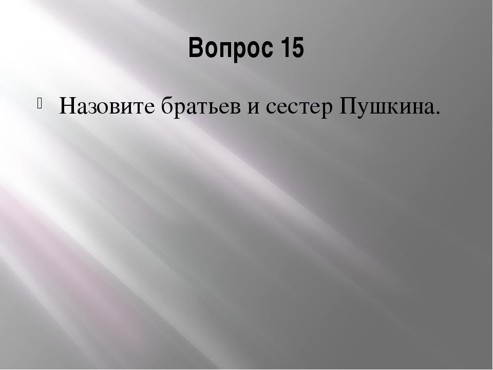 Вопрос 15 Назовите братьев и сестер Пушкина.