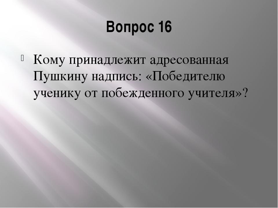 Вопрос 16 Кому принадлежит адресованная Пушкину надпись: «Победителю ученику...