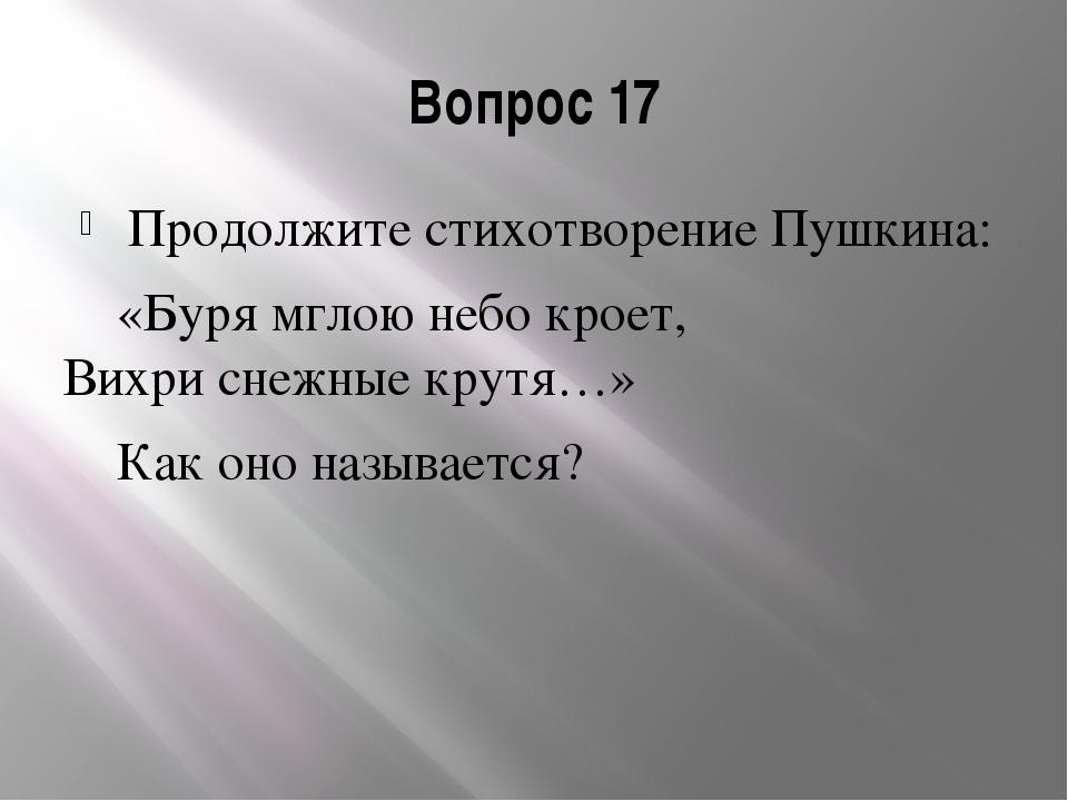 Вопрос 17 Продолжите стихотворение Пушкина: «Буря мглою небо кроет, Вихри сне...
