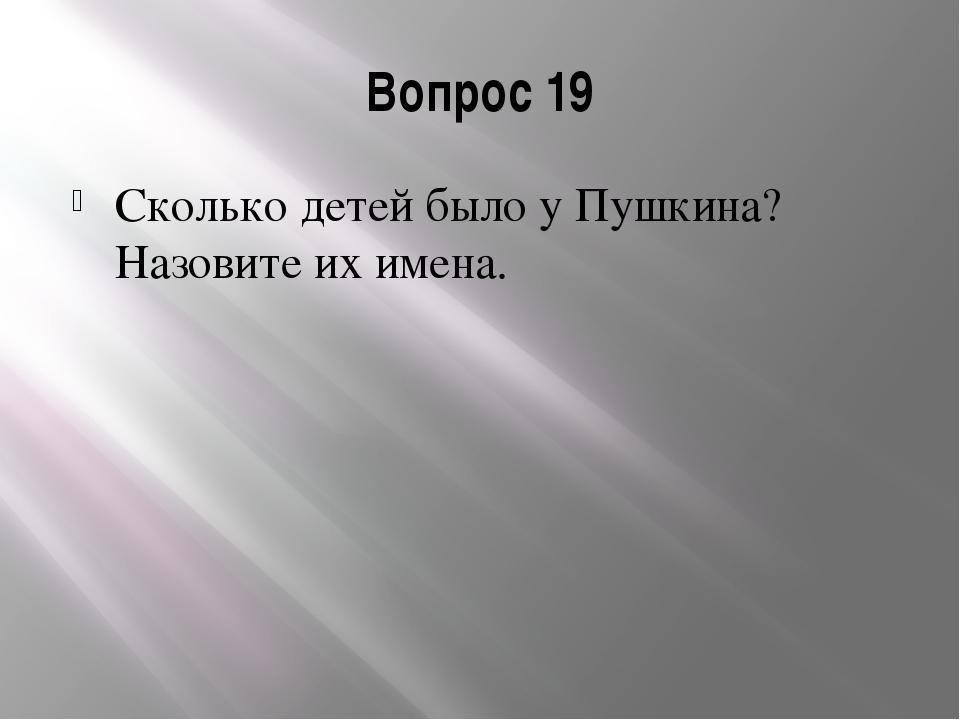 Вопрос 19 Сколько детей было у Пушкина? Назовите их имена.