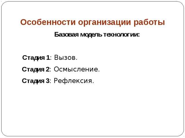 Особенности организации работы Базовая модель технологии: Стадия 1: Вызов. Ст...