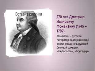 270 лет Дмитрию Ивановичу Фонвизину (1745 – 1792) Фонвизин – русский литерато