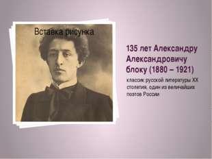 135 лет Александру Александровичу блоку (1880 – 1921) классик русской литерат