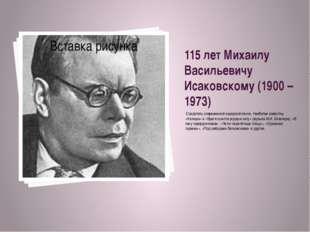 115 лет Михаилу Васильевичу Исаковскому (1900 – 1973) Создатель современной н