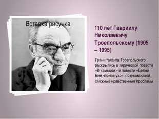 110 лет Гавриилу Николаевичу Троепольскому (1905 – 1995) Грани таланта Троепо