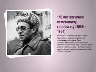 110 лет василию семеновичу гроссману (1905 – 1964) На войне он начал писать р