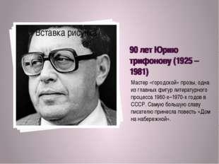 90 лет Юрию трифонову (1925 – 1981) Мастер «городской» прозы, одна из главных