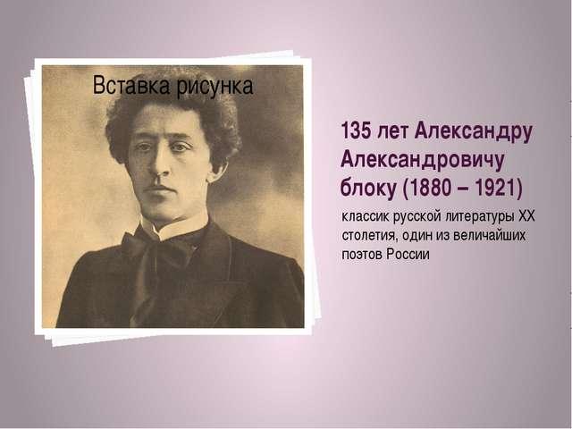 135 лет Александру Александровичу блоку (1880 – 1921) классик русской литерат...