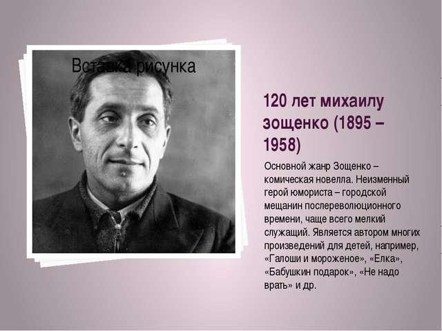 120 лет михаилу зощенко (1895 – 1958) Основной жанр Зощенко – комическая нове...