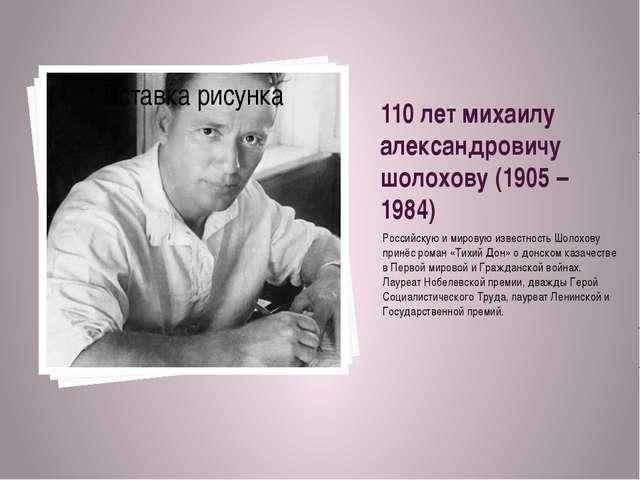110 лет михаилу александровичу шолохову (1905 – 1984) Российскую и мировую из...
