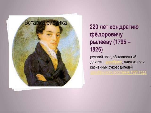 220 лет кондратию фёдоровичу рылееву (1795 – 1826) русский поэт, общественный...