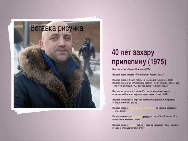 40 лет захару прилепину (1975) Лауреат премии Бориса Соколова (2004) Лауреат...