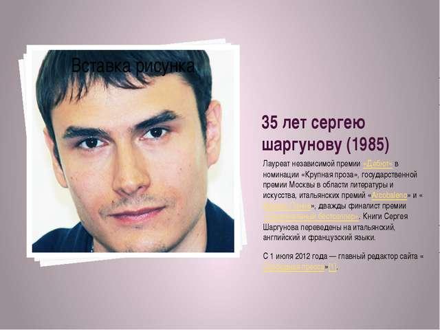 35 лет сергею шаргунову (1985) Лауреат независимой премии«Дебют»в номинации...