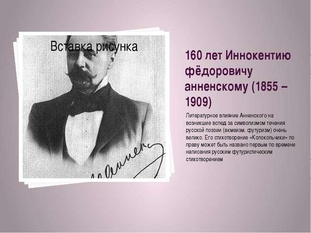160 лет Иннокентию фёдоровичу анненскому (1855 – 1909) Литературное влияние А...