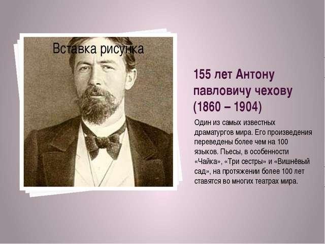155 лет Антону павловичу чехову (1860 – 1904) Один из самых известных драмату...