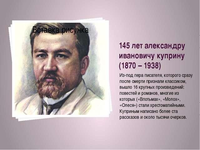 145 лет александру ивановичу куприну (1870 – 1938) Из-под пера писателя, кото...